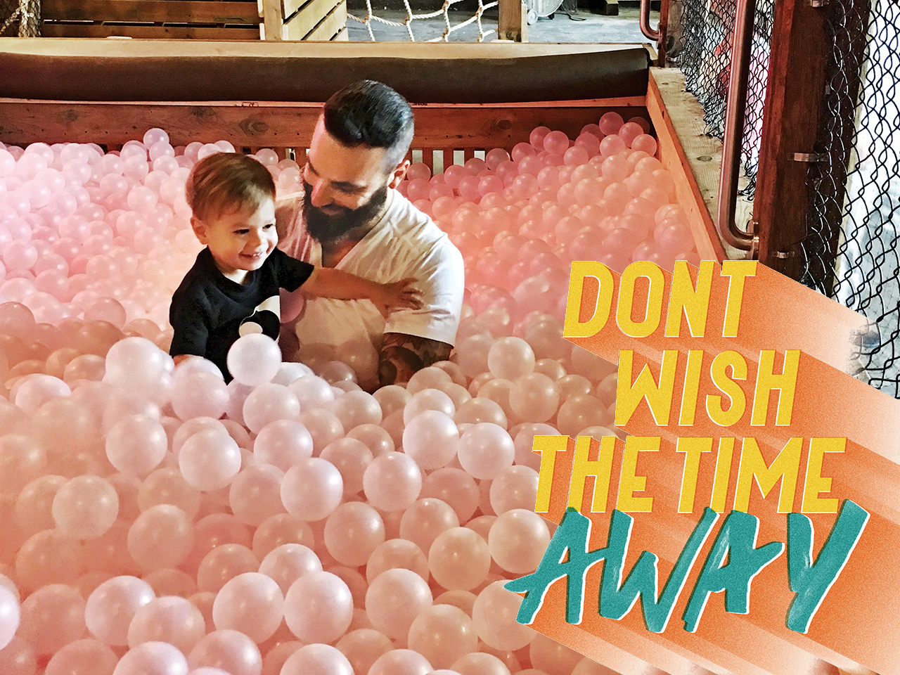 "Dad and son playing in a ball pit. Text illustration reads ""Don't wish the time away"""