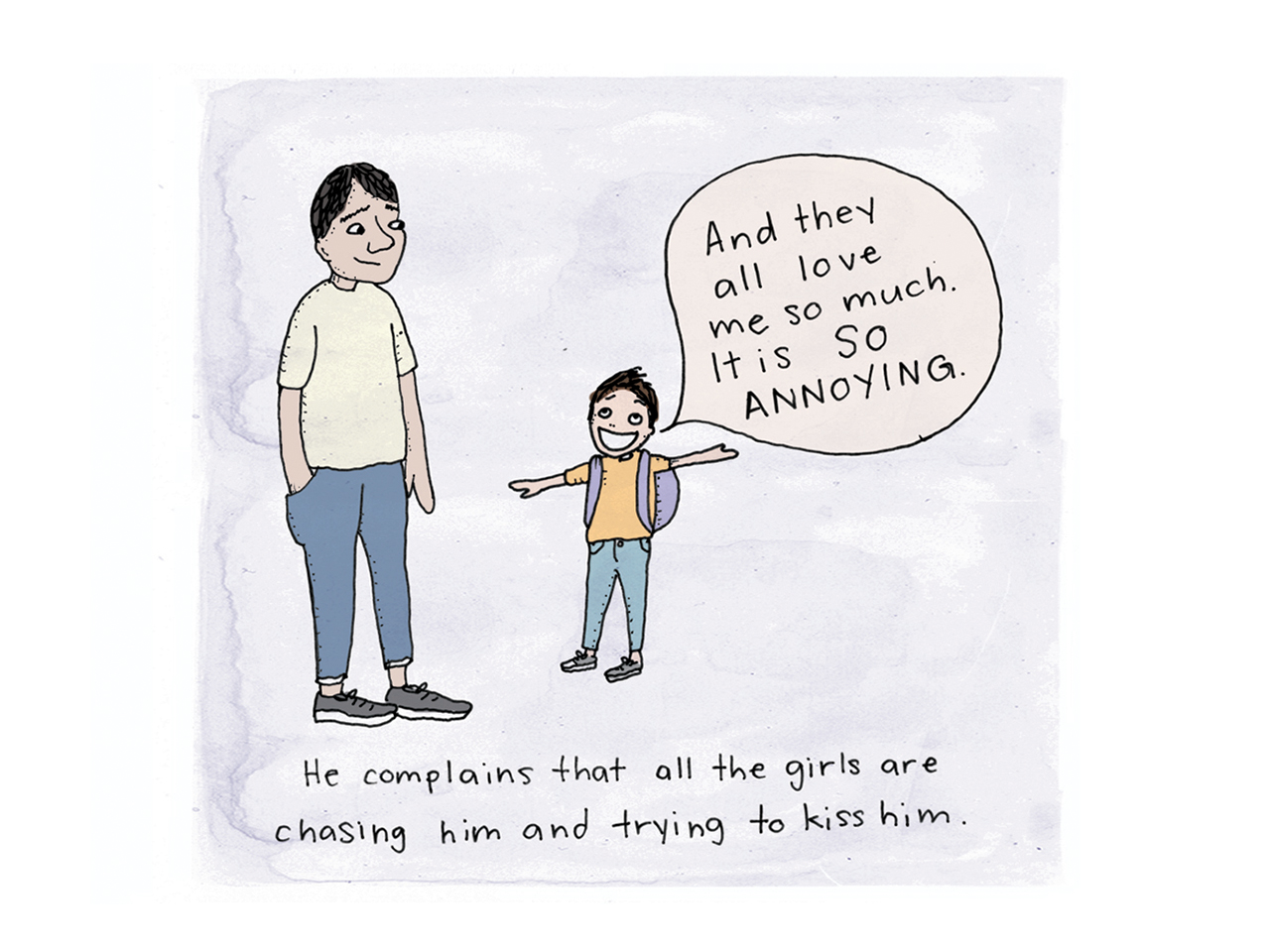"""Illustration of a kid smiling at his dad saying """"and they all love me so much. it is so annoying"""" Caption reads He complains that all the girls are chasing him and trying to kiss him"""