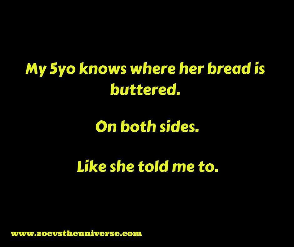 """a meme that says """"My 5yo knows where her bread is buttered. On both sides. Like she told me to."""""""
